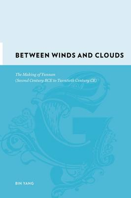 Between Winds and Clouds: The Making of Yunnan (Second Century BCE to Twentieth Century CE) - Gutenberg-e (Hardback)