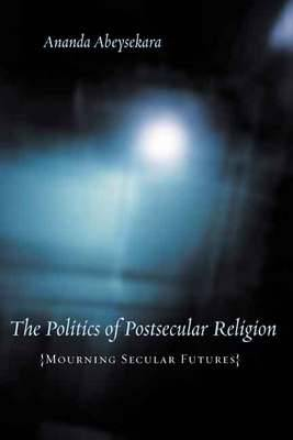 The Politics of Postsecular Religion: Mourning Secular Futures - Insurrections: Critical Studies in Religion, Politics, and Culture (Hardback)