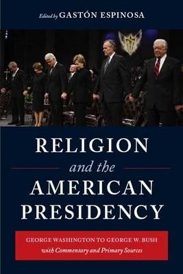 Religion and the American Presidency: George Washington to George W. Bush with Commentary and Primary Sources - Columbia Series on Religion and Politics (Hardback)