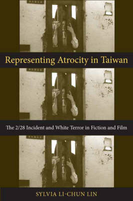Representing Atrocity in Taiwan: The 2/28 Incident and White Terror in Fiction and Film - Global Chinese Culture (Hardback)