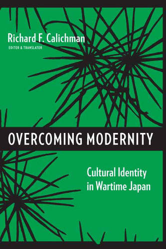 Overcoming Modernity: Cultural Identity in Wartime Japan - Weatherhead Books on Asia (Hardback)