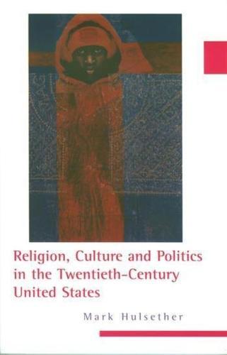 Religion, Culture, and Politics in the Twentieth-Century United States - Columbia Series on Religion and Politics (Paperback)