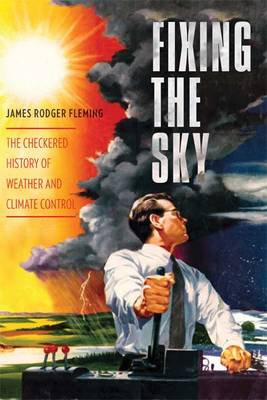 Fixing the Sky: The Checkered History of Weather and Climate Control - Columbia Studies in International and Global History (Paperback)