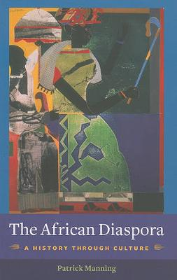 The African Diaspora: A History Through Culture - Columbia Studies in International and Global History (Paperback)