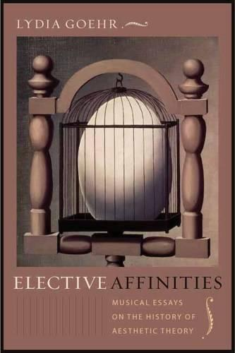 Elective Affinities: Musical Essays on the History of Aesthetic Theory - Columbia Themes in Philosophy, Social Criticism, and the Arts (Hardback)