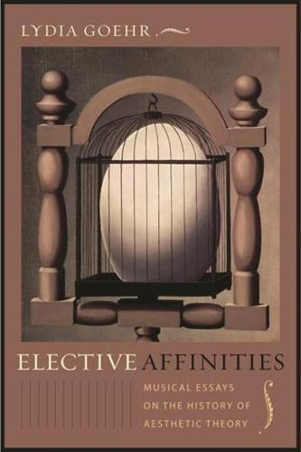 Elective Affinities: Musical Essays on the History of Aesthetic Theory - Columbia Themes in Philosophy, Social Criticism, and the Arts (Paperback)