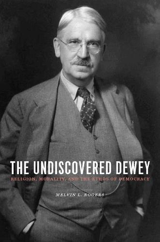 The Undiscovered Dewey: Religion, Morality, and the Ethos of Democracy (Hardback)