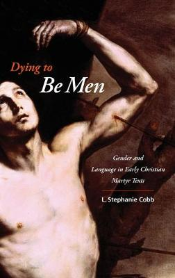 Dying to Be Men: Gender and Language in Early Christian Martyr Texts - Gender, Theory, and Religion (Hardback)
