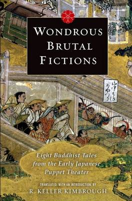 Wondrous Brutal Fictions: Eight Buddhist Tales from the Early Japanese Puppet Theater (Hardback)