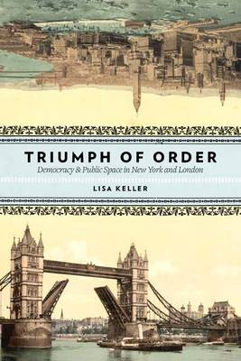 Triumph of Order: Democracy and Public Space in New York and London - Columbia History of Urban Life (Hardback)