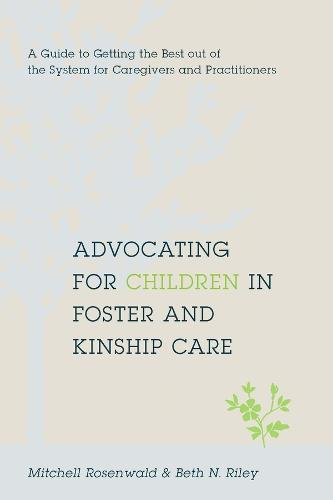 Advocating for Children in Foster and Kinship Care: A Guide to Getting the Best out of the System for Caregivers and Practitioners (Hardback)