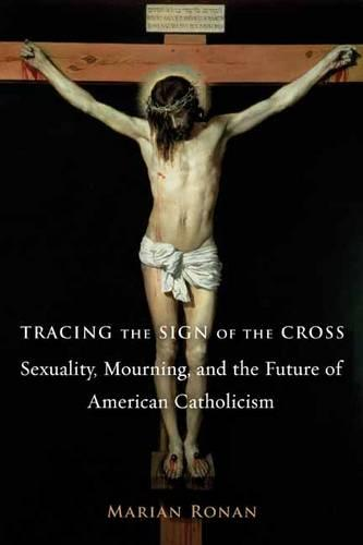 Tracing the Sign of the Cross: Sexuality, Mourning, and the Future of American Catholicism - Gender, Theory, and Religion (Hardback)