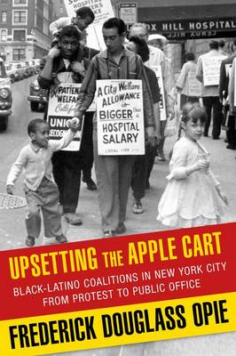 Upsetting the Apple Cart: Black-Latino Coalitions in New York City from Protest to Public Office - Columbia History of Urban Life (Hardback)