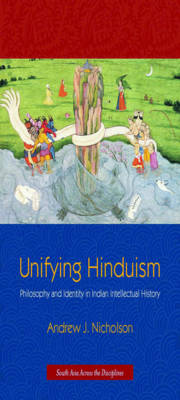 Unifying Hinduism: Philosophy and Identity in Indian Intellectual History - South Asia Across the Disciplines (Hardback)