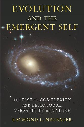 Evolution and the Emergent Self: The Rise of Complexity and Behavioral Versatility in Nature (Hardback)