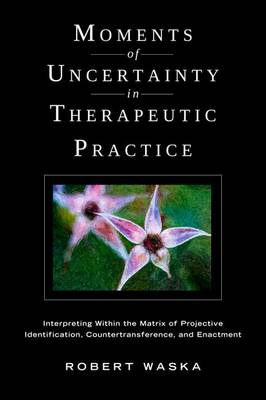 Moments of Uncertainty in Therapeutic Practice: Interpreting Within the Matrix of Projective Identification, Countertransference, and Enactment (Paperback)