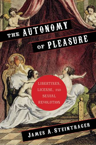 The Autonomy of Pleasure: Libertines, License, and Sexual Revolution - Columbia Themes in Philosophy, Social Criticism, and the Arts (Hardback)