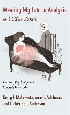 Wearing My Tutu to Analysis and Other Stories: Learning Psychodynamic Concepts from Life (Hardback)