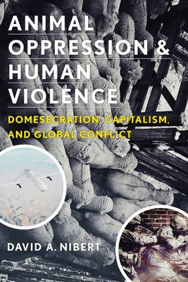 Animal Oppression and Human Violence: Domesecration, Capitalism, and Global Conflict - Critical Perspectives on Animals (Hardback)