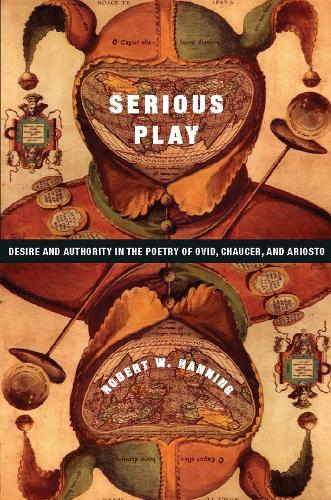 Serious Play: Desire and Authority in the Poetry of Ovid, Chaucer, and Ariosto - Leonard Hastings Schoff Lectures (Hardback)