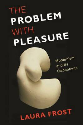 The Problem with Pleasure: Modernism and Its Discontents (Hardback)
