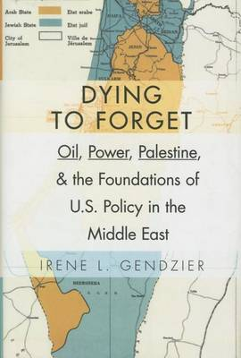 Dying to Forget: Oil, Power, Palestine, and the Foundations of U.S. Policy in the Middle East (Hardback)