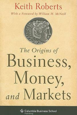 The Origins of Business, Money, and Markets - Columbia Business School Publishing (Hardback)