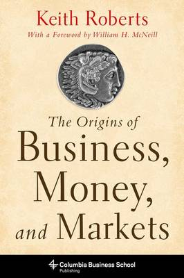 The Origins of Business, Money, and Markets - Columbia Business School Publishing (Paperback)