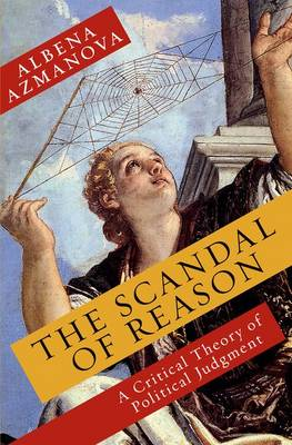 The Scandal of Reason: A Critical Theory of Political Judgment - New Directions in Critical Theory 47 (Hardback)