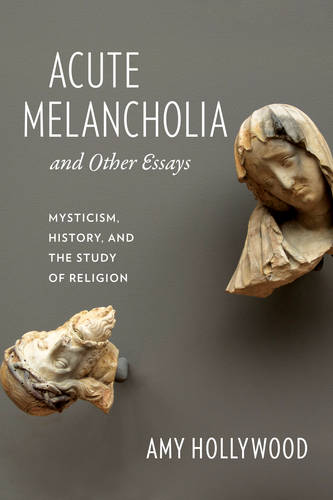 Acute Melancholia and Other Essays: Mysticism, History, and the Study of Religion - Gender, Theory, and Religion (Paperback)