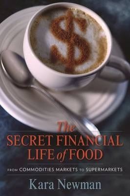 The Secret Financial Life of Food: From Commodities Markets to Supermarkets - Arts and Traditions of the Table: Perspectives on Culinary History (Paperback)