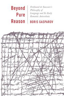 Beyond Pure Reason: Ferdinand de Saussure's Philosophy of Language and Its Early Romantic Antecedents - Leonard Hastings Schoff Lectures (Hardback)