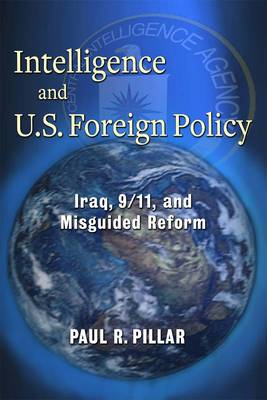 Intelligence and U.S. Foreign Policy: Iraq, 9/11, and Misguided Reform (Hardback)