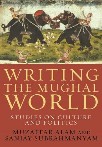 Writing the Mughal World: Studies on Culture and Politics (Paperback)