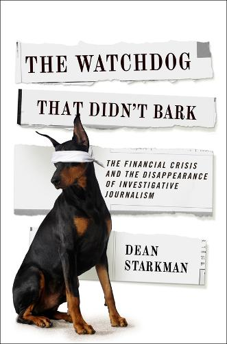 The Watchdog That Didn't Bark: The Financial Crisis and the Disappearance of Investigative Journalism - Columbia Journalism Review Books (Paperback)