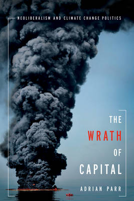 The Wrath of Capital: Neoliberalism and Climate Change Politics - New Directions in Critical Theory 48 (Paperback)