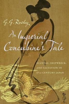 An Imperial Concubine's Tale: Scandal, Shipwreck, and Salvation in Seventeenth-Century Japan (Hardback)