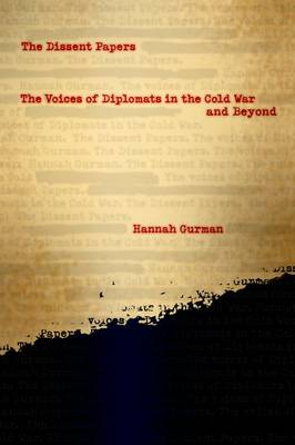 The Dissent Papers: The Voices of Diplomats in the Cold War and Beyond (Hardback)