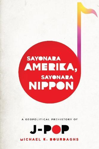 Sayonara Amerika, Sayonara Nippon: A Geopolitical Prehistory of J-Pop (Paperback)