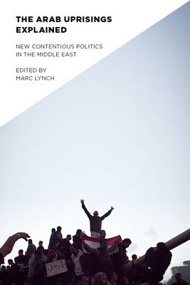 The Arab Uprisings Explained: New Contentious Politics in the Middle East - Columbia Studies in Middle East Politics (Hardback)