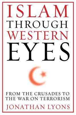 Islam Through Western Eyes: From the Crusades to the War on Terrorism (Hardback)