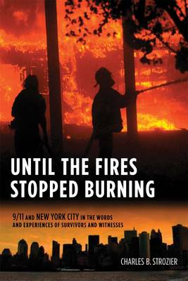 Until the Fires Stopped Burning: 9/11 and New York City in the Words and Experiences of Survivors and Witnesses (Hardback)