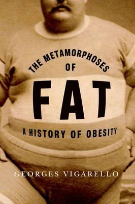 The Metamorphoses of Fat: A History of Obesity - European Perspectives: A Series in Social Thought and Cultural Criticism (Hardback)