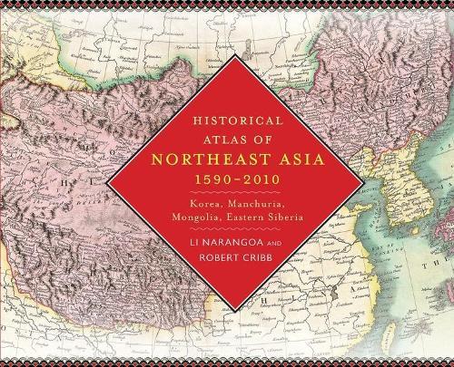 Historical Atlas of Northeast Asia, 1590-2010: Korea, Manchuria, Mongolia, Eastern Siberia (Hardback)