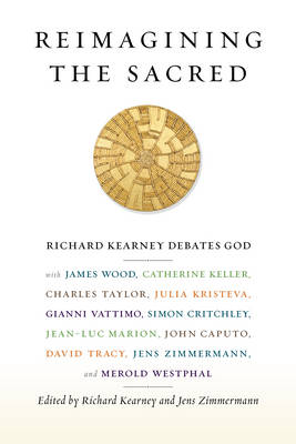 Reimagining the Sacred: Richard Kearney Debates God with James Wood, Catherine Keller, Charles Taylor, Julia Kristeva, Gianni Vattimo, Simon Critchley, Jean-Luc Marion, John Caputo, David Tracy, Jens Zimmermann, and Merold Westphal - Insurrections: Critical Studies in Religion, Politics, and Culture (Paperback)