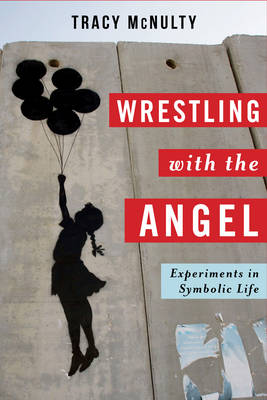 Wrestling with the Angel: Experiments in Symbolic Life - Insurrections: Critical Studies in Religion, Politics, and Culture (Hardback)