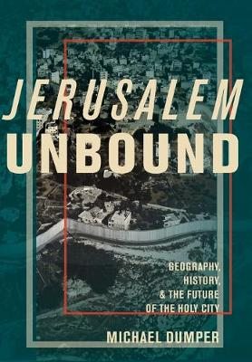Jerusalem Unbound: Geography, History, and the Future of the Holy City (Hardback)