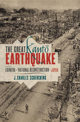 The Great Kanto Earthquake and the Chimera of National Reconstruction in Japan - Contemporary Asia in the World (Hardback)