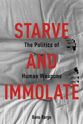 Starve and Immolate: The Politics of Human Weapons (Paperback)