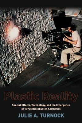 Plastic Reality: Special Effects, Technology, and the Emergence of 1970s Blockbuster Aesthetics - Film and Culture Series (Hardback)